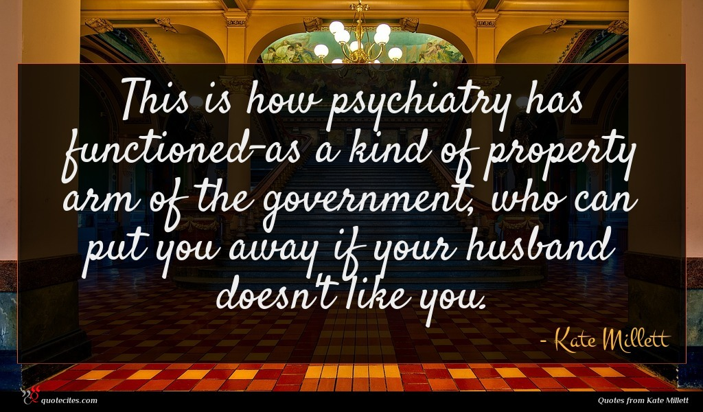 This is how psychiatry has functioned-as a kind of property arm of the government, who can put you away if your husband doesn't like you.