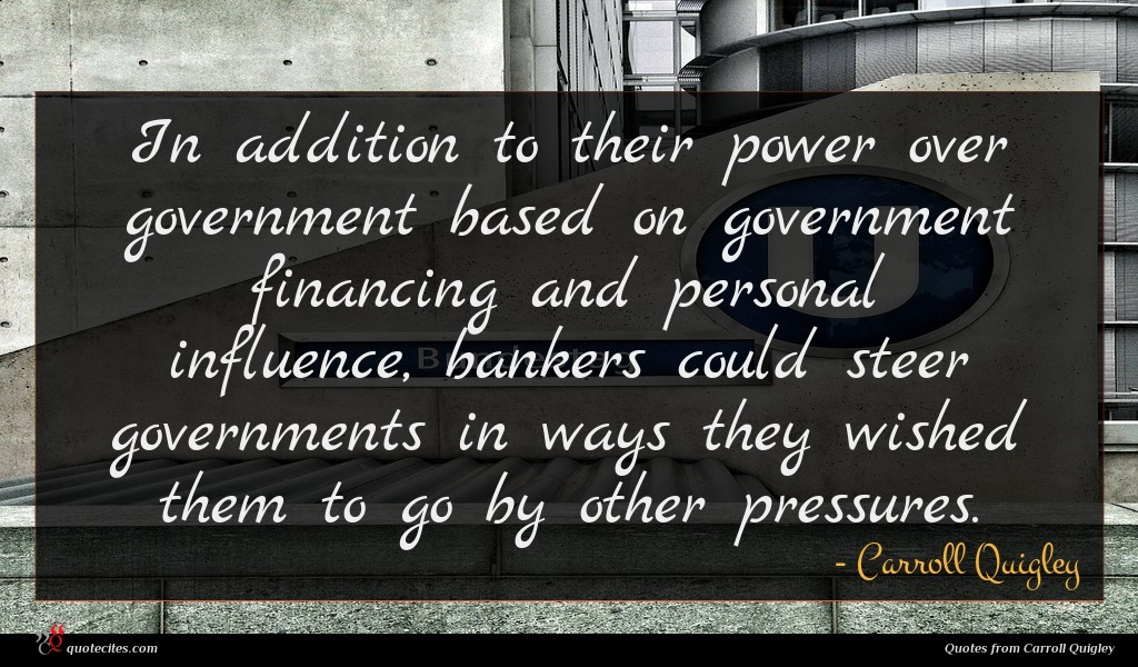 In addition to their power over government based on government financing and personal influence, bankers could steer governments in ways they wished them to go by other pressures.