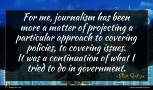 Eliot Spitzer quote : For me journalism has ...