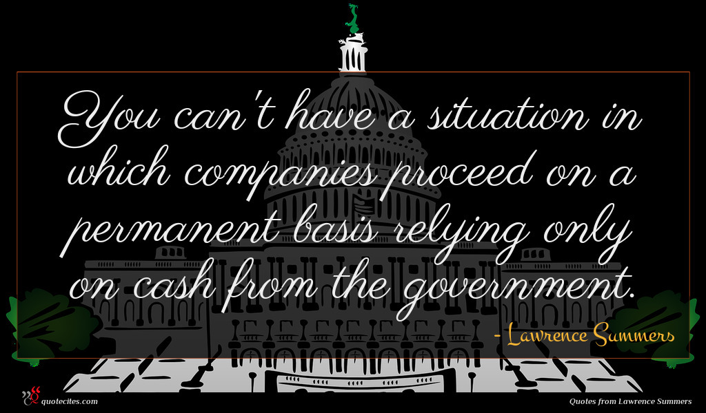 You can't have a situation in which companies proceed on a permanent basis relying only on cash from the government.