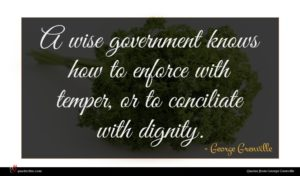 George Grenville quote : A wise government knows ...