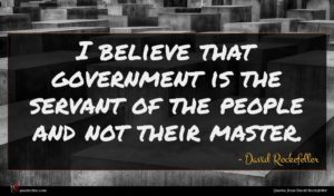 David Rockefeller quote : I believe that government ...