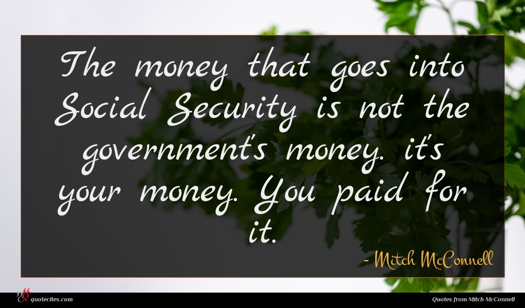 The money that goes into Social Security is not the government's money. it's your money. You paid for it.