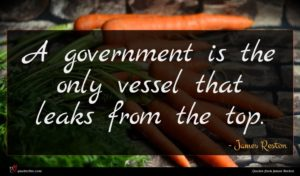 James Reston quote : A government is the ...