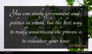 Rob McKenna quote : You can study government ...