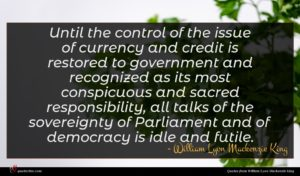 William Lyon Mackenzie King quote : Until the control of ...