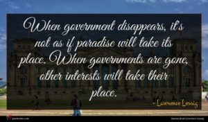 Lawrence Lessig quote : When government disappears it's ...