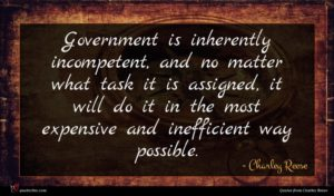 Charley Reese quote : Government is inherently incompetent ...