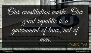 Gerald R. Ford quote : Our constitution works Our ...