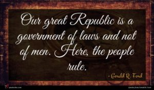 Gerald R. Ford quote : Our great Republic is ...