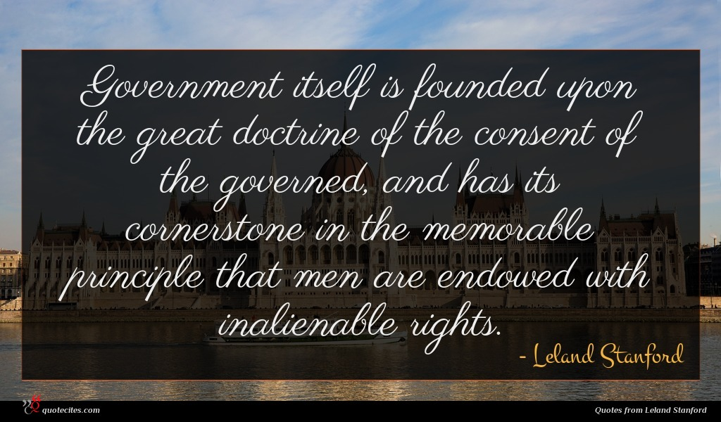 Government itself is founded upon the great doctrine of the consent of the governed, and has its cornerstone in the memorable principle that men are endowed with inalienable rights.
