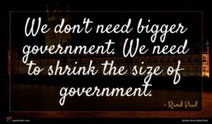Rand Paul quote : We don't need bigger ...