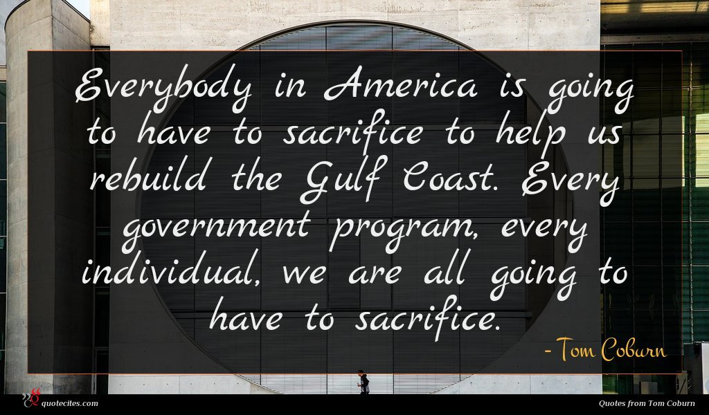 Everybody in America is going to have to sacrifice to help us rebuild the Gulf Coast. Every government program, every individual, we are all going to have to sacrifice.
