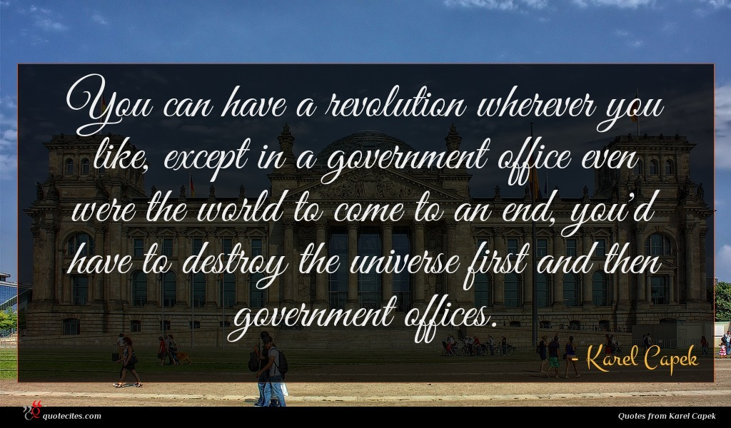 You can have a revolution wherever you like, except in a government office even were the world to come to an end, you'd have to destroy the universe first and then government offices.