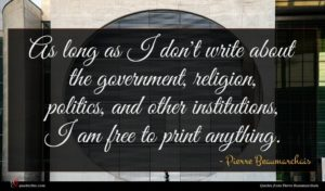 Pierre Beaumarchais quote : As long as I ...