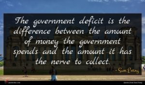 Sam Ewing quote : The government deficit is ...