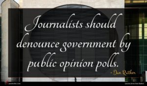 Dan Rather quote : Journalists should denounce government ...
