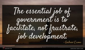 Andrew Cuomo quote : The essential job of ...
