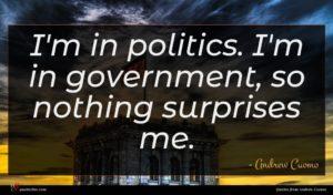 Andrew Cuomo quote : I'm in politics I'm ...