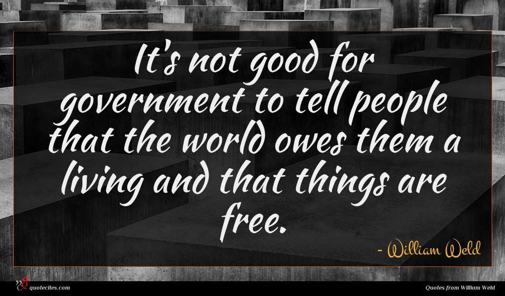 It's not good for government to tell people that the world owes them a living and that things are free.