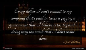 Curt Schilling quote : Every dollar I can't ...