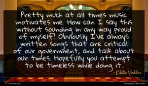 Eddie Vedder quote : Pretty much at all ...