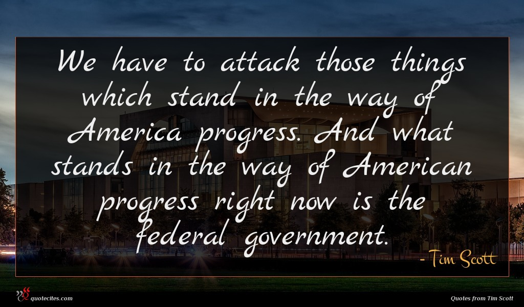 We have to attack those things which stand in the way of America progress. And what stands in the way of American progress right now is the federal government.