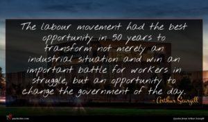 Arthur Scargill quote : The labour movement had ...