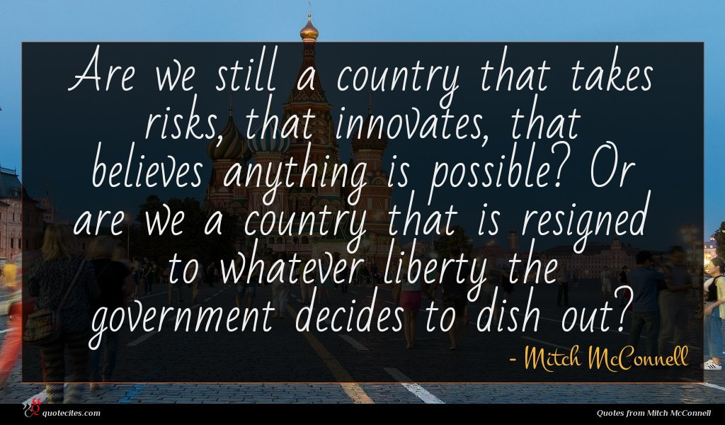 Are we still a country that takes risks, that innovates, that believes anything is possible? Or are we a country that is resigned to whatever liberty the government decides to dish out?