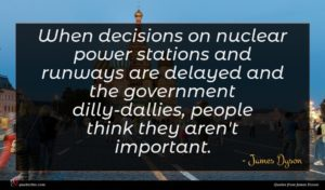 James Dyson quote : When decisions on nuclear ...