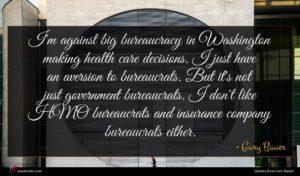 Gary Bauer quote : I'm against big bureaucracy ...