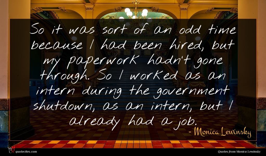 So it was sort of an odd time because I had been hired, but my paperwork hadn't gone through. So I worked as an intern during the government shutdown, as an intern, but I already had a job.