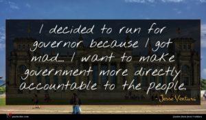 Jesse Ventura quote : I decided to run ...
