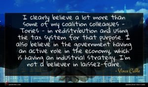 Vince Cable quote : I clearly believe a ...