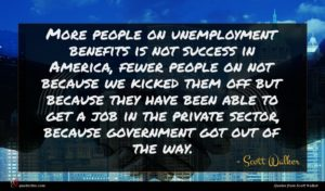 Scott Walker quote : More people on unemployment ...