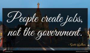 Scott Walker quote : People create jobs not ...