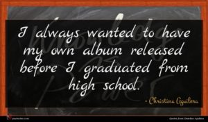 Christina Aguilera quote : I always wanted to ...