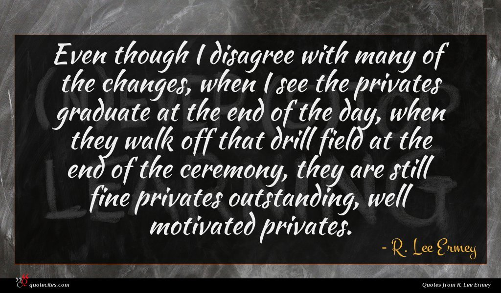 Even though I disagree with many of the changes, when I see the privates graduate at the end of the day, when they walk off that drill field at the end of the ceremony, they are still fine privates outstanding, well motivated privates.