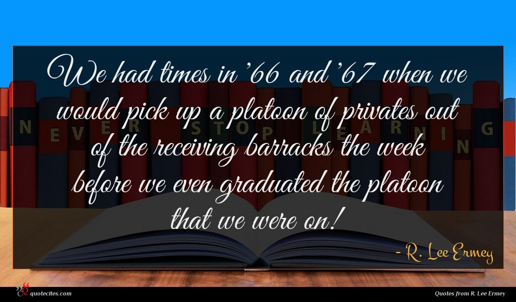 We had times in '66 and '67 when we would pick up a platoon of privates out of the receiving barracks the week before we even graduated the platoon that we were on!