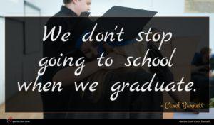 Carol Burnett quote : We don't stop going ...