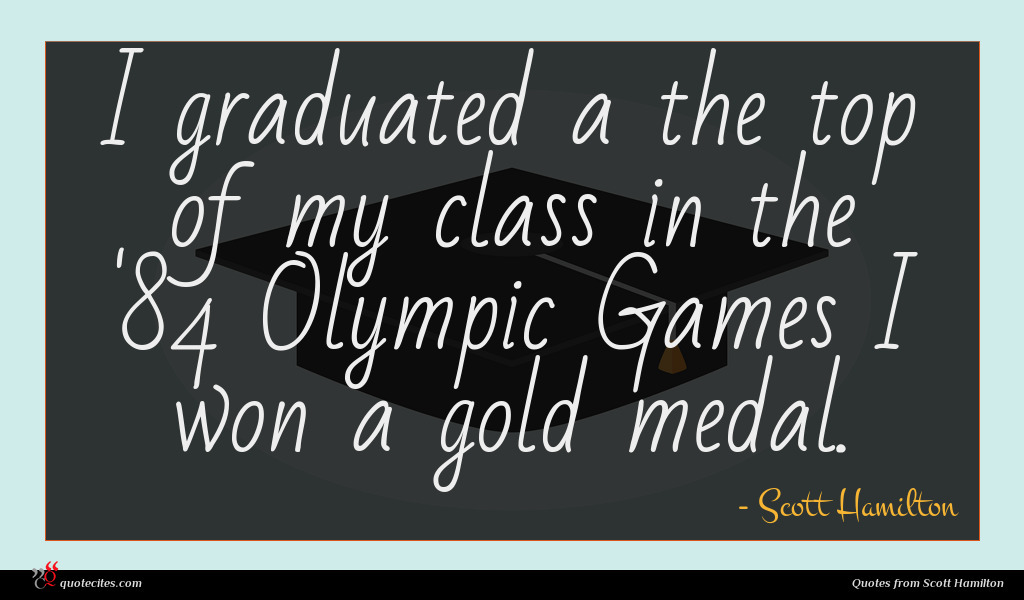 I graduated a the top of my class in the '84 Olympic Games I won a gold medal.