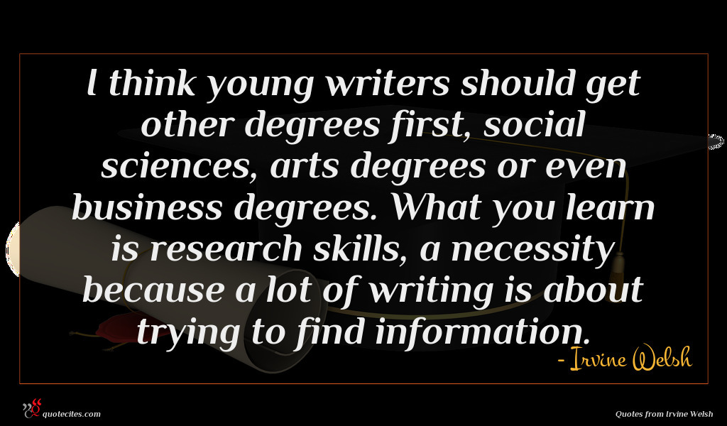 I think young writers should get other degrees first, social sciences, arts degrees or even business degrees. What you learn is research skills, a necessity because a lot of writing is about trying to find information.