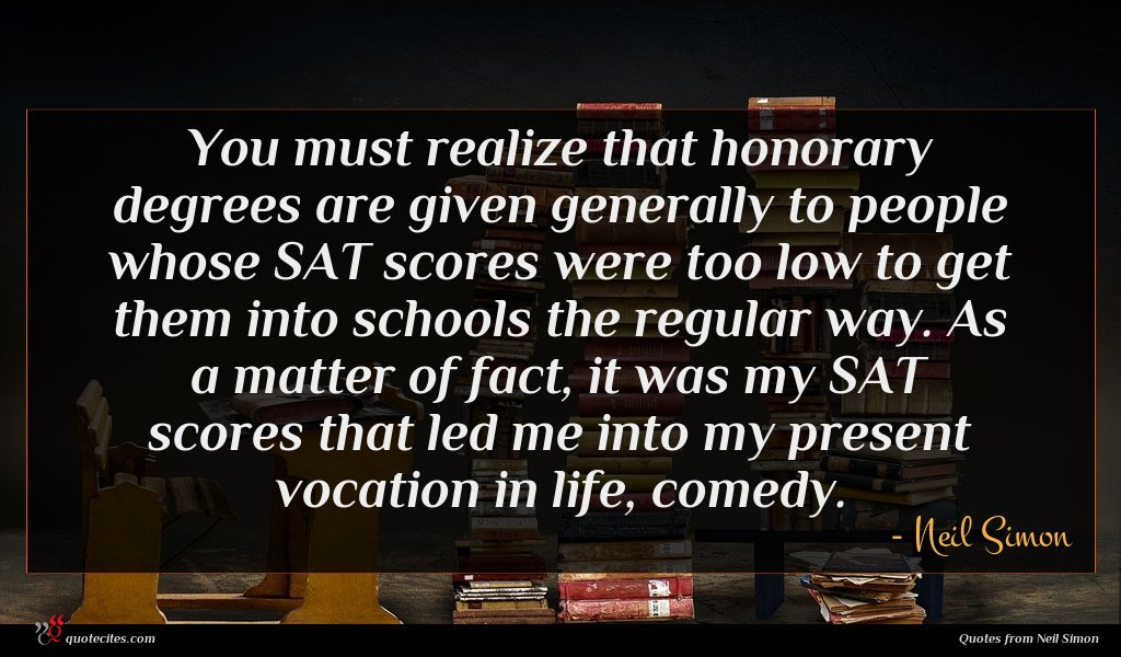 You must realize that honorary degrees are given generally to people whose SAT scores were too low to get them into schools the regular way. As a matter of fact, it was my SAT scores that led me into my present vocation in life, comedy.
