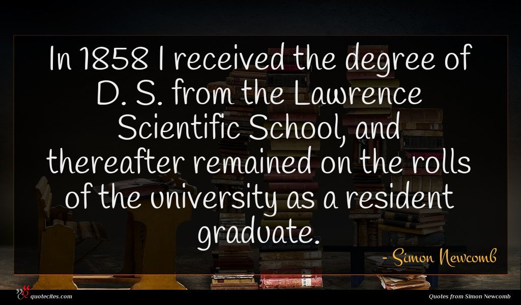 In 1858 I received the degree of D. S. from the Lawrence Scientific School, and thereafter remained on the rolls of the university as a resident graduate.