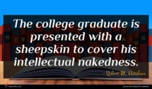 Robert M. Hutchins quote : The college graduate is ...