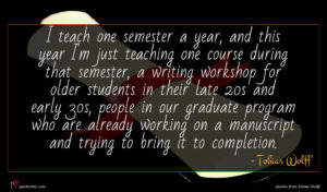Tobias Wolff quote : I teach one semester ...
