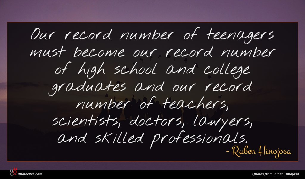 Our record number of teenagers must become our record number of high school and college graduates and our record number of teachers, scientists, doctors, lawyers, and skilled professionals.