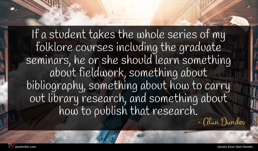 If a student takes the whole series of my folklore courses including the graduate seminars, he or she should learn something about fieldwork, something about bibliography, something about how to carry out library research, and something about how to publish that research.