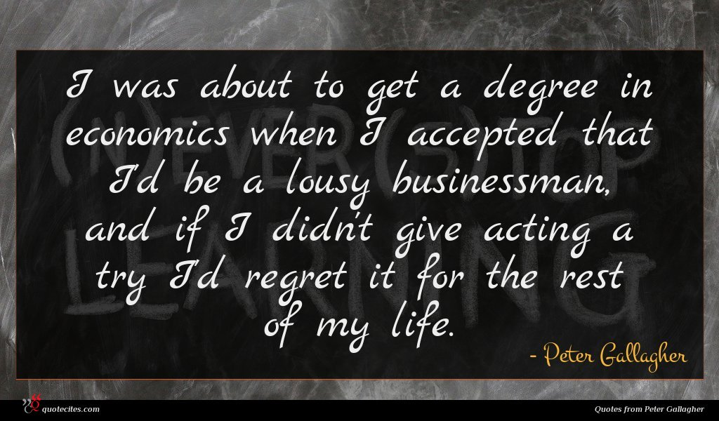 I was about to get a degree in economics when I accepted that I'd be a lousy businessman, and if I didn't give acting a try I'd regret it for the rest of my life.