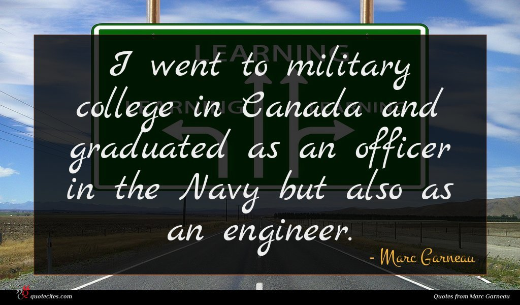 I went to military college in Canada and graduated as an officer in the Navy but also as an engineer.